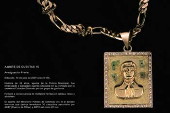 Figure 7. 21 ajustes de cuentas (21 debt settlements) (2007), gold jewelry with image of Jesus Malverde made using gold and shards of broken glass from crime scenes, by Teresa Margolles. Shown at the 2009 Biennale de Venezia, curated by Cuauhtémoc Medina. Courtesy of Galerie Peter Kilchmann, Zürich, Switzerland. Translation: DEBT SETTLEMENT 15 Previous Investigation Eldorado, July 14, 2007 at 9:10am A 34 year old man, agent of the Municipal Police, was staked out an executed when he drove his vehicle on the Culiacán-Eldorado road by a team of gangbangers. He died consequence of multiple wounds to the head, torso, and abdomen. The agent of the Public Ministry of Eldorado officialized the death while technicians gathered a total of 30 shells from AK47, AR15, and 45mm rounds.